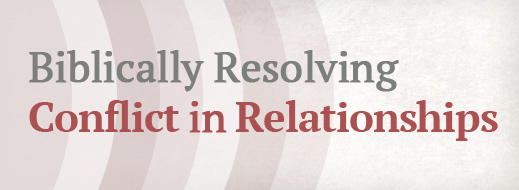 Biblically Resolving Conflict in Relationships