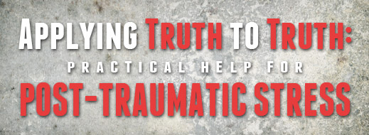 Applying Truth to Truth - Practical Help for Post-Traumatic Stress