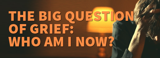 Grief Series - The Big Question of Grief - Who Am I Now