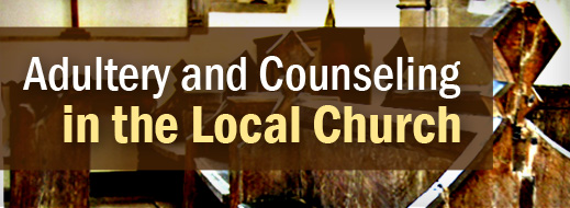 Adultery and Counseling in the Local Church | Biblical
