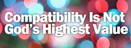 Compatibility Is Not God's Highest Value