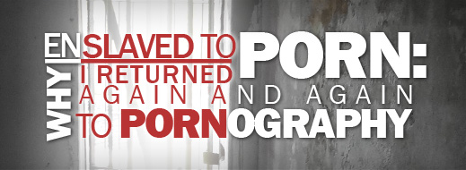Enslaved to Porn - Why I Returned Again and Again to Pornography