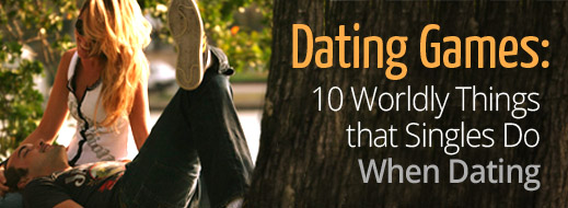 Dating Games - 10 Worldly Things that Singles Do When Dating
