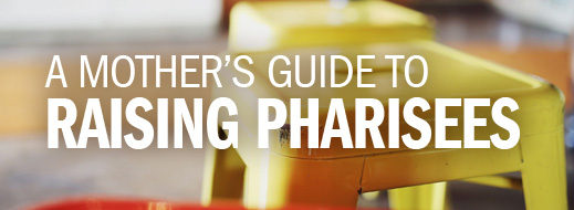 A Mother's Guide to Raising Pharisees