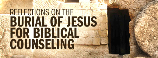 Easter 2014--Reflections on the Burial of Jesus for Biblical Counseling