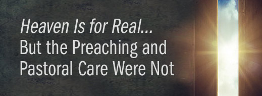 Heaven Is for Real…But the Preaching and Pastoral Care Were Not