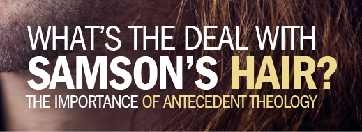 What's The Deal with Samson's Hair - The Importance of Antecedent Theology
