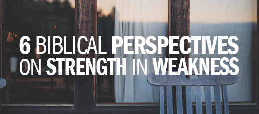 6 Biblical Perspectives on Strength in Weakness