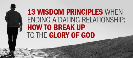13 Wisdom Principles When Ending a Dating Relationship--How to Break Up to the Glory of God