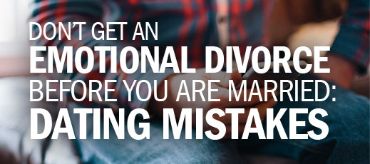 Don't Get An Emotional Divorce Before You are Married--Dating Mistakes