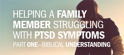 Helping a Family Member Struggling with PTSD Symptoms, Part One—Biblical Understanding
