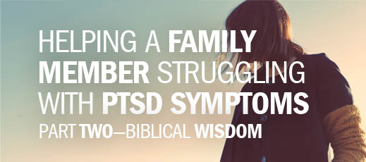 Helping a Family Member Struggling with PTSD Symptoms, Part Two—Biblical Wisdom