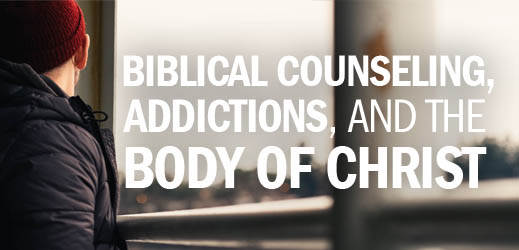 Biblical Counseling, Addictions, and the Body of Christ