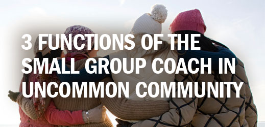 Biblical Counseling and Small Group Ministry--3 Functions of the Small Group Coach in Uncommon Community