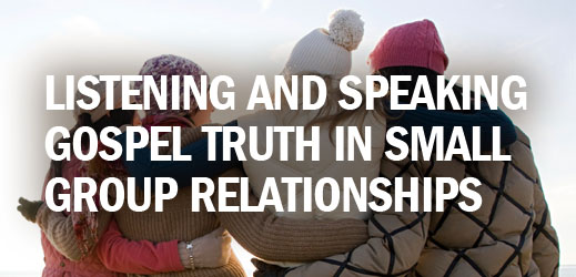 Biblical Counseling and Small Group Ministry--Listening and Speaking Gospel Truth in Small Group Relationships